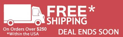 FREE SHIPPING on Orders Over $250 DEAL ENDS SOON